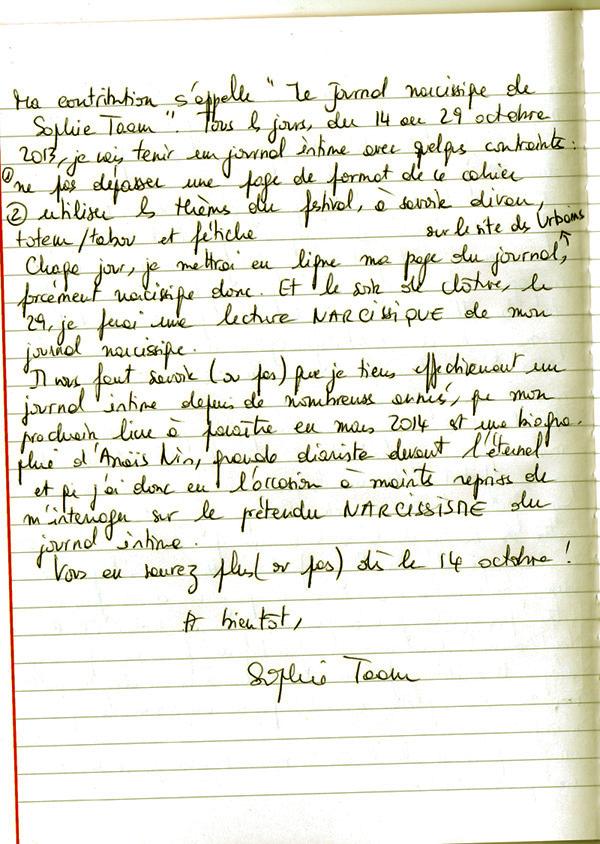 """ma contribution s'appelle """"Le journal narcissique de Sophie Taam"""". tous les jours, du 14 au 29 octobre 2013, je vias tenir un journal intime avec quelques contriantes : &) ne pas dépasser une page de format de ce cahcier é) utiliser les thèmes du festival, à savoir divan, totem/tabou et fétiche Chaque jour, je mettrai en ligne ma page du journal, forcément narcissique donc. ET le soir, de clôture,; le 29, je ferai une lecture NARCISSIQUE de mon journal narcissique. Il vous faut savoir ( ou pas) que je teiens effectivement un journal intime depuis de nombreuses années, que mon prochain livre à paraître en mars 2014 est une biographie d'Anaïs Nin, grande diariste devant l'éternel et que j'au donc eu l'occasion à maintes reprises de  m'interroger sur le prétendu narcissisme du journal intime."""